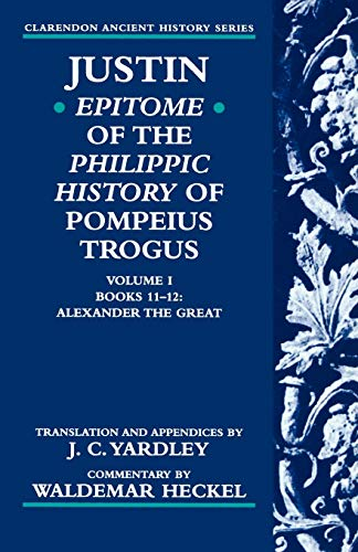 Justin: Epitome of The Philippic History of Pompeius Trogus: Volume I: Books 11-12: Alexander the Great By Justin