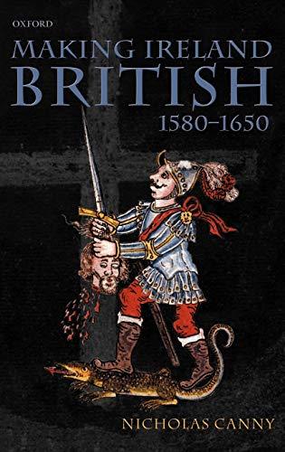 Making Ireland British, 1580-1650 By Nicholas Canny (Professor of History, Professor of History, National University of Ireland, Galway)