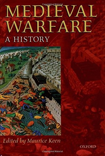 Medieval Warfare By Maurice Keen (Tutor in Medieval History, University of Oxford, and Fellow, Balliol College, Oxford)