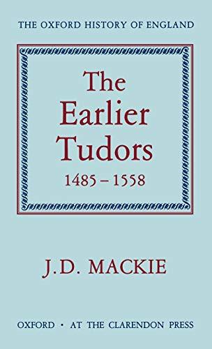 The Earlier Tudors, 1485-1558 by J. D. Mackie