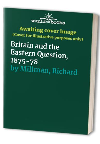 Britain and the Eastern Question, 1875-78 By Richard Millman