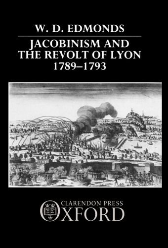 Jacobinism and the Revolt of Lyon 1789-1793 By W.D. Edmonds