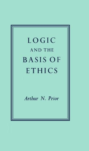 Logic and the Basis of Ethics by A. N. Prior