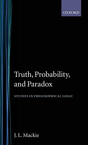 Truth, Probability and Paradox: Studies in Philosophical Logic by J.L. Mackie