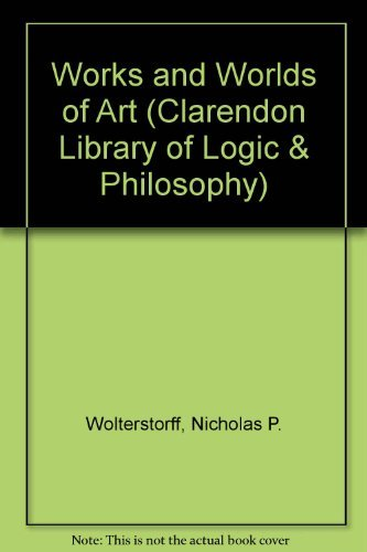 Works and Worlds of Art (Clarendon Library of Logic & Philosophy) by Nicholas P. Wolterstorff