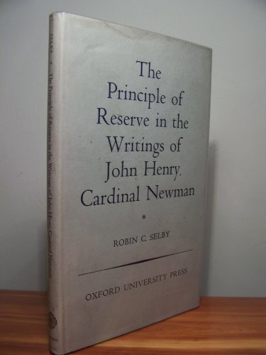 The Principle of Reserve in the Writings of John Henry, Cardinal Newman By Robin C. Selby