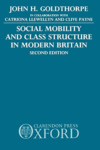 Social Mobility and Class Structure in Modern Britain By John H. Goldthorpe (Official Fellow, Official Fellow, Nuffield College, Oxford)