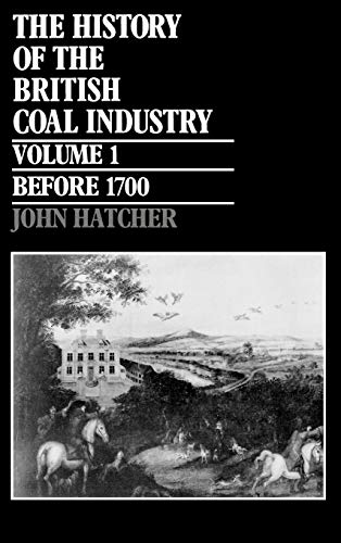 The History of the British Coal Industry: Volume 1: Before 1700 By John Hatcher (Reader in Economic and Social History, University of Cambridge, and Fellow, Reader in Economic and Social History, University of Cambridge, and Fellow, Corpus Christi College)