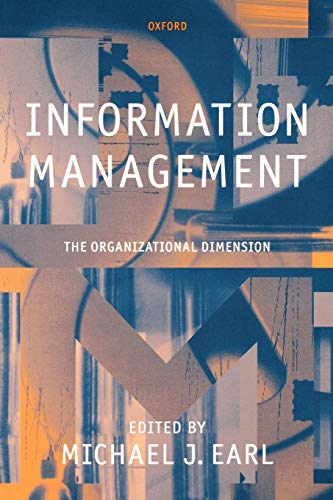 Information Management: The Organizational Dimension By Edited by Michael J. Earl (Andersen Consulting Professor of Information Management, London Business School; and Fellow, Andersen Consulting Professor of Information Management, London Business School; and Fellow, Templeton College, Oxford)