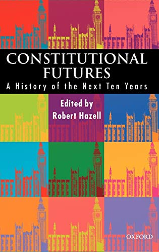 Constitutional Futures By Edited by Robert Hazell (Professor of Government and the Constitution and Director of the Constitution Unit in the School of Public Policy, Professor of Government and the Constitution and Director of the Constitution Unit in the School of Public Policy, University College, London)