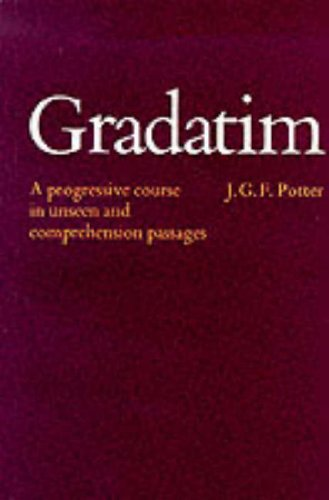 Gradatim: Progressive Course in Unseen and Comprehension Passages in Ordinary Level Latin By J.G.F. Potter