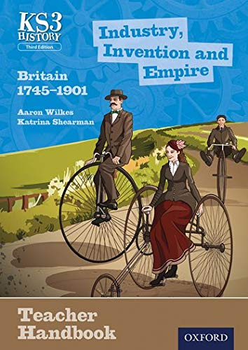 Key Stage 3 History by Aaron Wilkes: Industry, Invention and Empire: Britain 1745-1901 Teacher Handbook By Aaron Wilkes
