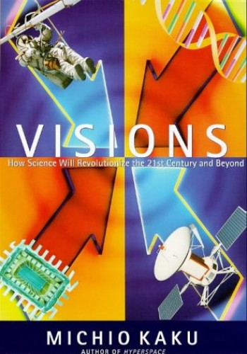 Visions: How Science Will Revolutionize the 21st Century and Beyond By Michio Kaku
