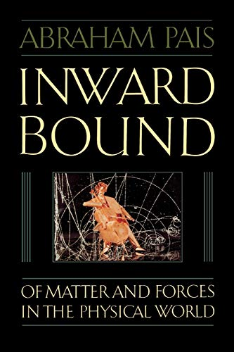 Inward Bound: Of Matter and Forces in the Physical World By Abraham Pais