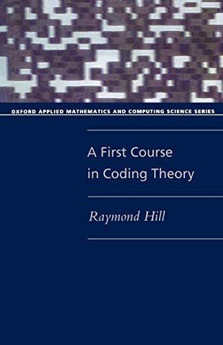A First Course in Coding Theory by Raymond Hill (Senior Lecturer in Mathematics, University of Salford)