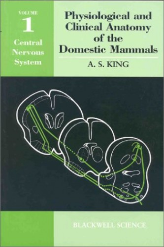 Physiological and Clinical Anatomy of the Domestic Mammals: Central Nervous System v. 1 (Oxford Science Publications) By Anthony S. King