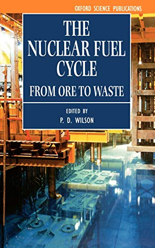 The Nuclear Fuel Cycle: From Ore to Waste (Oxford Science Publications) By Edited by P. D. Wilson