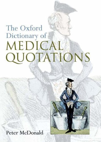 Oxford Dictionary of Medical Quotations By Peter McDonald (Consultant Surgeon and Honorary Senior Lecturer, Imperial College, London, UK)