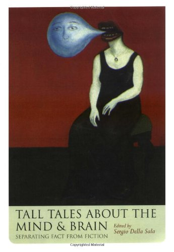 Tall Tales about the Mind and Brain By Edited by Sergio Della Sala (Professor of Human Cognitive Neuroscience, Professor of Human Cognitive Neuroscience, University of Edinburgh)