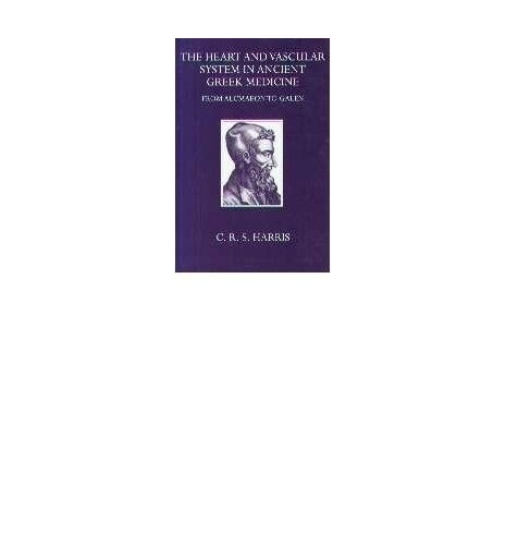 The Heart and the Vascular System in Ancient Greek Medicine By Charles Reginald Schiller Harris