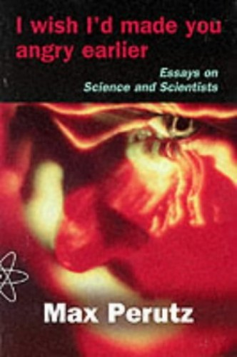 I Wish I'd Made You Angry Earlier: Essays on Science, Scientists and Humanity By Max F. Perutz