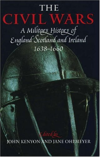 The Civil Wars: A Military History of England, Scotland and Ireland, 1638-60 Edited by John Kenyon