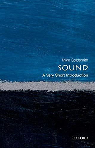 Sound: A Very Short Introduction by Mike Goldsmith (Freelance acoustician)