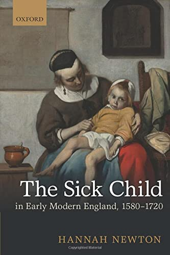 The Sick Child in Early Modern England, 1580-1720 By Hannah Newton (Wellcome Trust Postdoctoral Fellow, Wellcome Trust Postdoctoral Fellow, Department of History and Philosophy of Science, University of Cambridge)