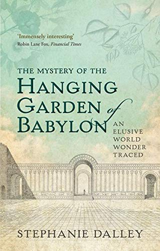 The Mystery of the Hanging Garden of Babylon By Stephanie Dalley (Honorary Senior Research Fellow, Honorary Senior Research Fellow, Somerville College, University of Oxford)