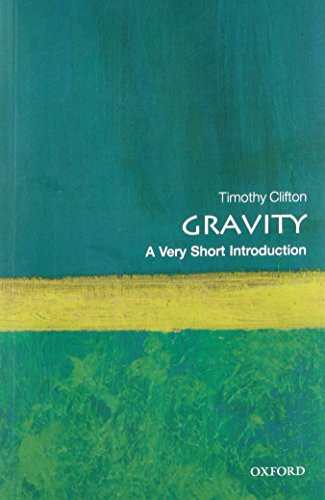Gravity: A Very Short Introduction By Timothy Clifton (Lecturer in Theoretical Cosmology, Queen Mary, University of London)