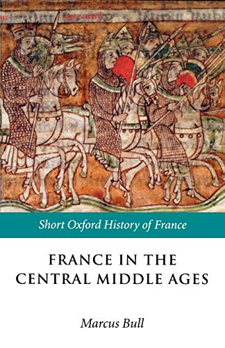 France in the Central Middle Ages 900-1200 By Marcus Bull (Senior Lecturer in Medieval History, University of Bristol)