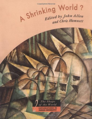 A Shrinking World?: Global Unevenness and Inequality (Shape of the World: Explorations in Human Geography) Edited by John Allen