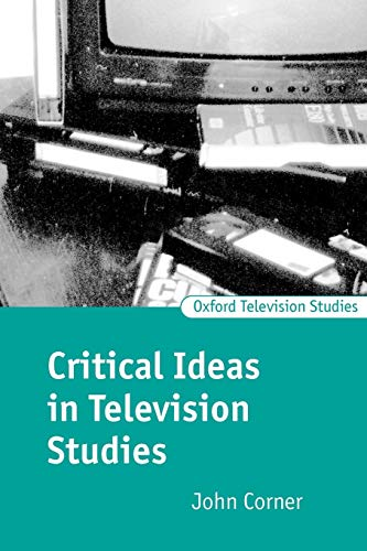 Critical Ideas in Television Studies (Oxford Television Studies) By John Corner (Professor, School of Politics and Communication Studies, University of Liverpool)
