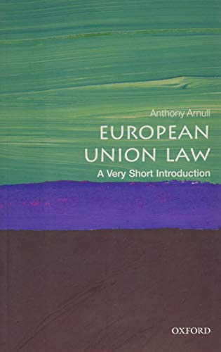 European Union Law: A Very Short Introduction (Very Short Introductions) By Anthony Arnull (Barber Professor of Jurisprudence and Director of Education, College of Arts & Law, Birmingham Law School)