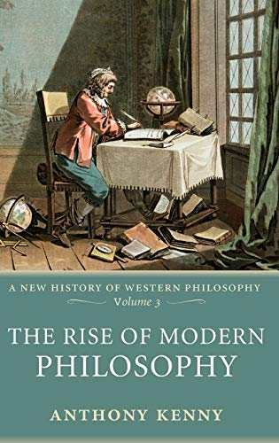 The Rise of Modern Philosophy By Anthony Kenny (formerly Pro-Vice-Chancellor, University of Oxford, and former President, British Academy)