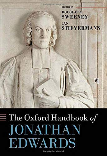 The Oxford Handbook of Jonathan Edwards By Douglas A. Sweeney (Dean and Professor of Divinity, Beeson Divinity School, Samford University)