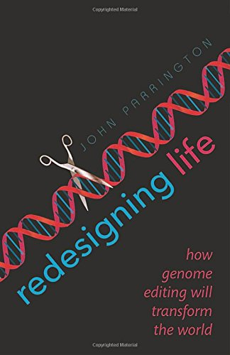 Redesigning Life By John Parrington (University Lecturer in Pharmacology, University of Oxford)