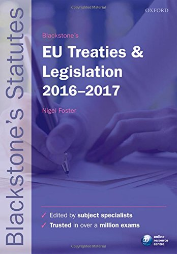 Blackstone's EU Treaties & Legislation 2016-2017 By Edited by Nigel Foster (LLM Degree Programme Leader, Robert Kennedy College, Zurich, Visiting Professor of European Law at the Europa-Institut, Universitat des Saarlandes, Saarbrucken)