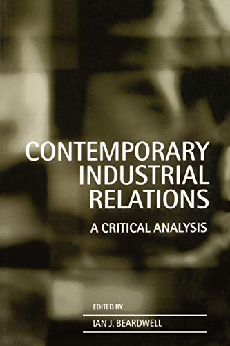 Contemporary Industrial Relations: A Critical Analysis By Edited by Ian Beardwell (Professor, Head of Department of Human Resource Management, De Montfort University, Leicester)