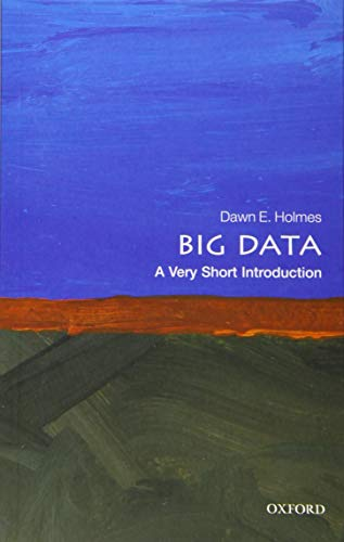 Big Data: A Very Short Introduction By Dawn E. Holmes (Faculty Member, Department of Statistics and Applied Probability, University of California, Santa Barbara)