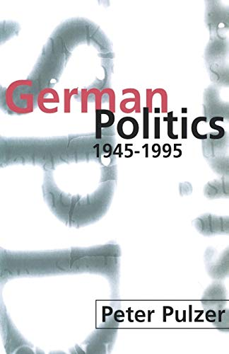 German Politics 1945-1995 By Peter Pulzer (Gladstone Professor of Government and Public Administration; and Fellow, All Souls College, Oxford)