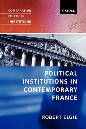 Political Institutions in Contemporary France By Robert Elgie (Paddy Moriarty Professor of Government and International Studies, Dublin City University)