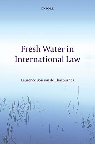 Fresh Water in International Law By Laurence Boisson de Chazournes (Professor of International Law, University of Geneva)