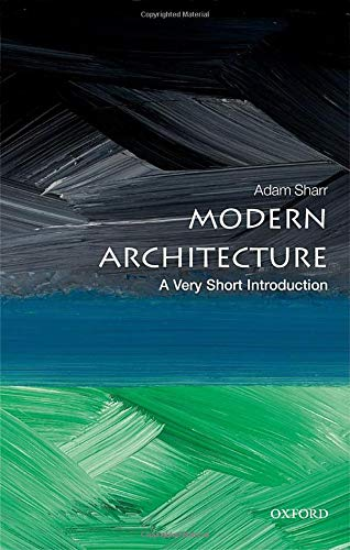 Modern Architecture: A Very Short Introduction By Adam Sharr (Professor of Architecture, and Head of the School of Architecture, Planning and Landscape, Newcastle University, UK)