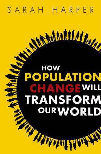 How Population Change Will Transform Our World By Sarah Harper (Professor of Gerontology, Oxford University and Director of the Oxford Institute of Population Ageing)
