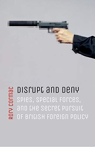 Disrupt and Deny: Spies, Special Forces, and the Secret Pursuit of British Foreign Policy by Rory Cormac (Associate Professor of International Relations, University of Nottingham)