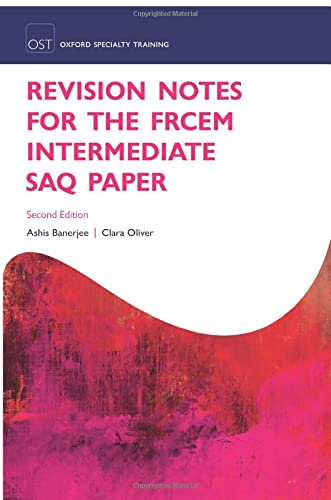 Revision Notes for the FRCEM Intermediate SAQ Paper By Ashis Banerjee (Consultant and Honorary Senior Lecturer in Emergency Medicine, Consultant and Honorary Senior Lecturer in Emergency Medicine, Barnet Hospital, Royal Free London NHS Foundation Trust, London, UK)