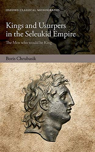 Kings and Usurpers in the Seleukid Empire By Boris Chrubasik (Assistant Professor of Historical Studies and Classics, University of Toronto)