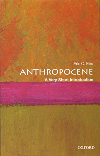 Anthropocene: A Very Short Introduction (Very Short Introductions) By Erle C. Ellis (Professor of Geography and Environmental Systems at the University of Maryland)