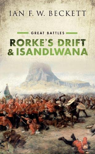 Rorke's Drift and Isandlwana: Great Battles By Ian F. W. Beckett (Honorary Professor of Military History, University of Kent)